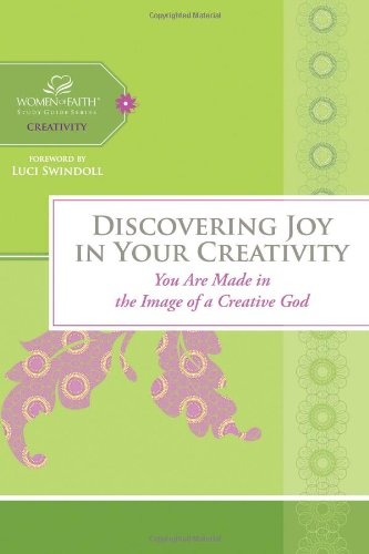 Discovering Joy in Your Creativity: You Are Made in the Image of a Creative God (Women of Faith Study Guide)