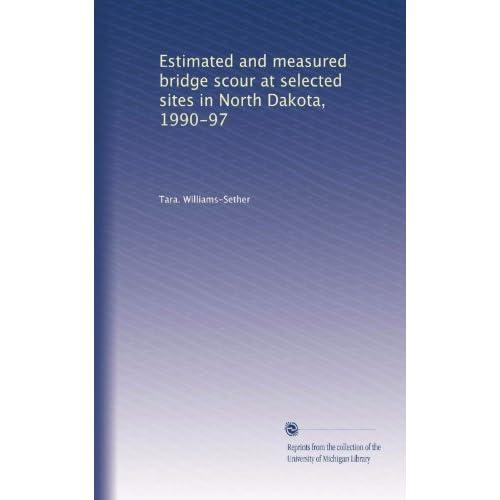 Estimated and measured bridge scour at selected sites in North Dakota, 1990-97 Tara. Williams-Sether