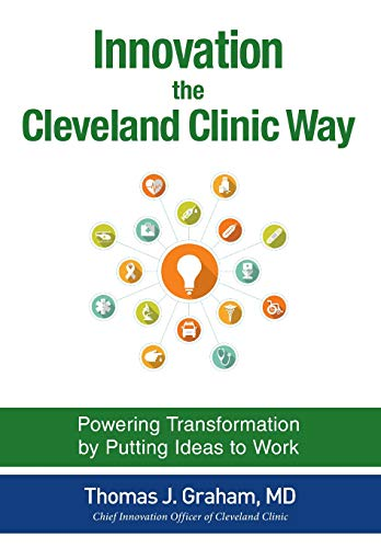 Innovation the Cleveland Clinic Way: Transforming Healthcare by Putting Ideas to Work