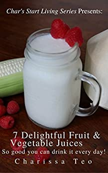 7 Delightful Fruit & Vegetable Juices: So good you can drink it everyday! (Char's Start Living Series Book 1) by [Teo, Charissa]