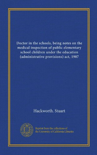 Doctor in the schools, being notes on the medical inspection of public elementary school children under the education (administrative provisions) act, 1907