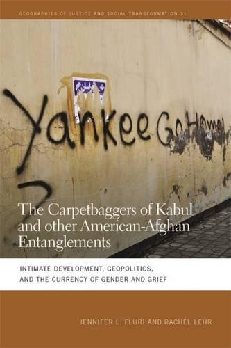 The Carpetbaggers of Kabul and Other American-Afghan Entanglements: Intimate Development, Geopolitics, and the Currency of Gender and Grief (Geographies of Justice and Social Transformation Ser.)