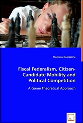 Amazon Fiscal Federalism Citizen Candidate Mobility And Political Competition A Game Theoretical Approach 9783639015256 Stanislav Nastassine