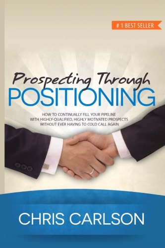 Prospecting Through Positioning: How To Continually Fill Your Pipeline With Highly-Qualified, Highly-Motivated Prospects Without Ever Having To Cold Call Again