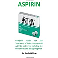 Aspirin: Complete Guide for the Treatment of Pains, Rheumatoid Arthritis and Fever including the side effects and dosage regimen
