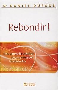 Rebondir ! : Une approche créative pour surmonter les obstacles par Daniel Dufour