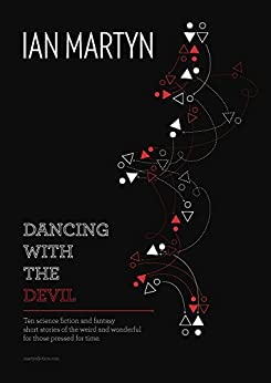 Dancing With The Devil: Ten science fiction and fantasy short stories of the weird and wonderful for those pressed for time by [Martyn, Ian]