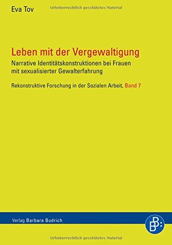 Leben mit der Vergewaltigung: Narrative Identitätskonstruktionen bei Frauen mit sexualisierter Gewalterfahrung (Rekonstruktive Forschung in der Sozialen Arbeit)