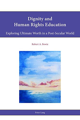 Dignity and Human Rights Education: Exploring Ultimate Worth in a Post-Secular World (Religion, Education and Values)