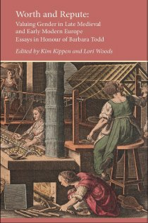 Worth and Repute: Valuing Gender in Late Medieval and Early Modern Europe, Essays in Honour of Barbara Todd (Essays and Studies, Volume 25)