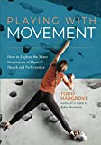 img - for Playing With Movement: How to Explore the Many Dimensions of Physical Health and Performance book / textbook / text book
