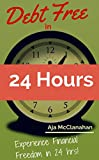 Debt Free in 24 Hours: Experience Financial Freedom in 24 Hours