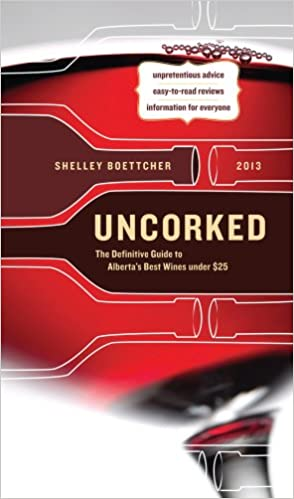 Uncorked! The Definitive Guide to Albertas Best Wines Under $25