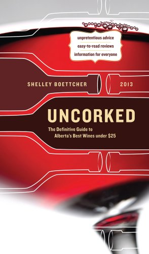 Uncorked: The Definitive Guide to Alberta's Best Wines under $25 2013 by Shelley Boettcher