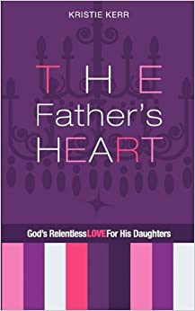 The Father's Heart: God's Relentless Love For His Daughters