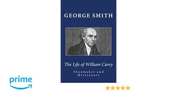 The Life of William Carey, Shoemaker and Missionary: George Smith ...