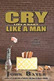 Cry Like a Baby Like a Man: And Other Essays