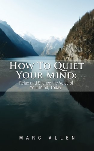 How to Quiet Your Mind: Relax and Silence the Voice of Your Mind Today!