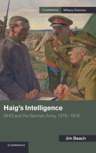 Haig's Intelligence: GHQ and the German Army, 1916-1918 (Cambridge Military Histories)