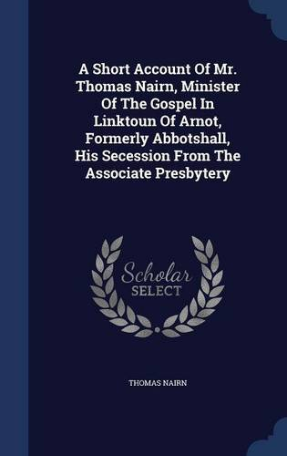 A Short Account Of Mr. Thomas Nairn, Minister Of The Gospel In Linktoun Of Arnot, Formerly Abbotshall, His Secession From The Associate Presbytery pdf epub