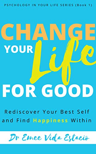 Change Your Life for Good: Rediscover your best self and find happiness within (Psychology in your life Book 1)
