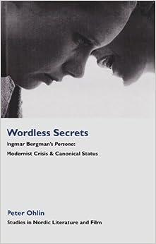 Wordless Secrets: Ingmar Bergman's Persona: Modernist Crisis & Canonical Status (Studies in Nordic Literature and Film)