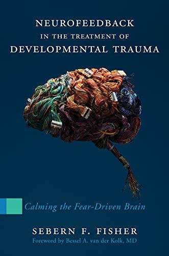 Neurofeedback in the Treatment of Developmental Trauma: Calming the Fear-Driven Brain (Neurofeedback Machine)