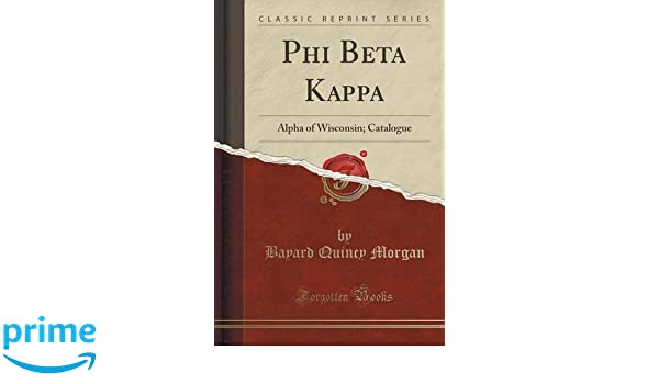 03efb349209 Phi Beta Kappa: Alpha of Wisconsin; Catalogue (Classic Reprint): Bayard  Quincy Morgan: 9781332230334: Amazon.com: Books
