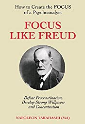 Focus like Freud: how to create the FOCUS of a psychoanalyst, defeat procrastination, develop strong willpower and concentration