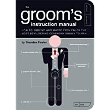 The Groom's Instruction Manual: How to Survive and Possibly Even Enjoy the Most Bewildering Ceremony Known to Man (Owner's and Instruction Manual Book 6)