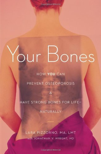 Your Bones: How You Can Prevent Osteoporosis & Have Strong Bones for Life Naturally by Lara Pizzorno (2011-04-16)