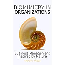 Biomimicry in Organizations - Business management inspired by nature: How to be inspired from nature to find new efficient, effective and sustainable ways of managing business. New enhanced edition