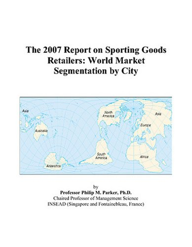 The 2007 Report on Sporting Goods Retailers: World Market Segmentation by City