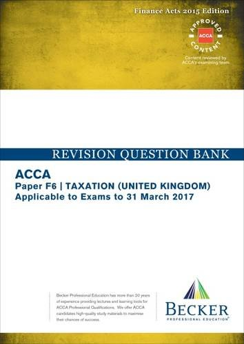 ACCA Approved – F6 Taxation UK – Finance Acts 2015 (FA2015 and Finance Act 2015): No. 2: Revision Question Bank (September 2016 to March 2017 Exams)
