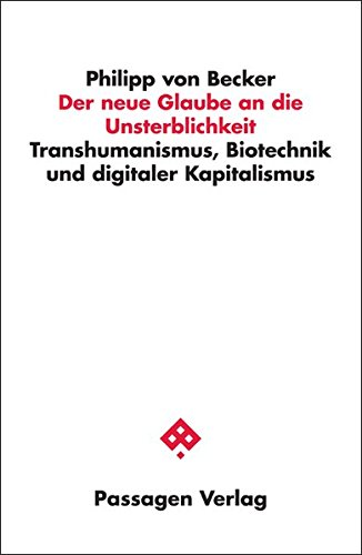 Der neue Glaube an die Unsterblichkeit: Transhumanismus, Biotechnik und digitaler Kapitalismus (Passagen Philosophie)