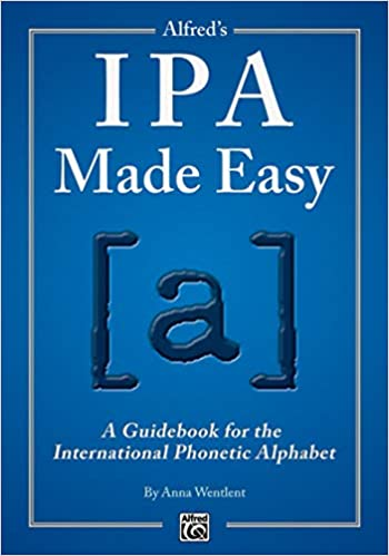 Alfred's Ipa Made Easy: A Guidebook For The International Phonetic Alphabet by Anna Wentlent