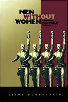 Men without Women: Masculinity and Revolution in Russian Fiction, 1917-1929