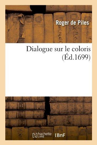 Dialogue sur le coloris (Éd.1699) Broché – 1 mai 2012 Roger de Piles Hachette Livre BNF 2012649181 Ecrits sur l' art
