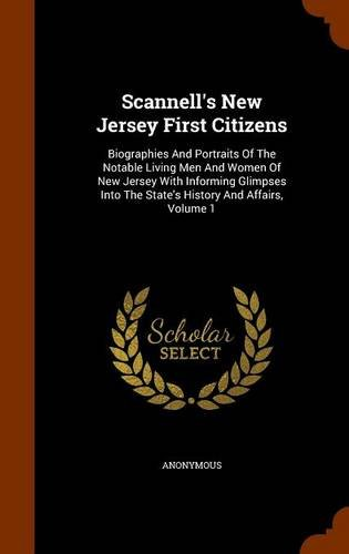 Read Online Scannell's New Jersey First Citizens: Biographies And Portraits Of The Notable Living Men And Women Of New Jersey With Informing Glimpses Into The State's History And Affairs, Volume 1 ebook