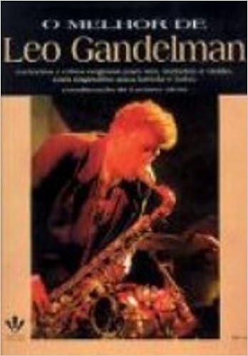 O Melhor de Leo Gandelman: Melodias E Cifras Originais Para Sax, Teclados E Viol~ao Com Sugest~oes Para Bateria E Baixo=the Best of Leo Gandelm: ...