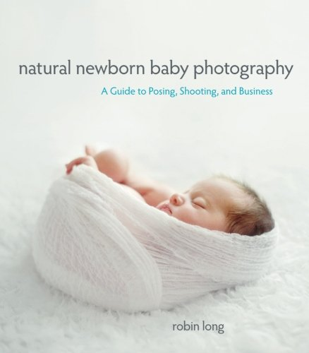 (Natural Newborn Baby Photography: A Guide to Posing, Shooting, and Business)
