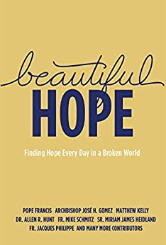 Beautiful Hope: Finding Hope Every Day in a Broken World by [Kelly, Matthew, Schmitz, Fr. Mike, Gomez, Archbishop Jose H., Francis, Pope, Hunt, Dr. Allen R., Heidland, Sr. Miriam James, Philippe, Fr. Jacques]