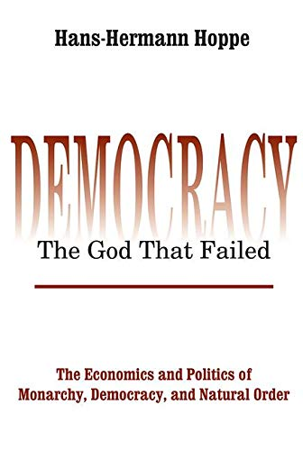 Democracy - The God That Failed: The Economics and Politics of Monarchy, Democracy and Natural Order (Perspectives on Democratic Practice)