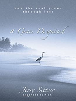 A Grace Disguised: How the Soul Grows through Loss by [Sittser, Jerry L.]