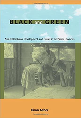 Black and Green: Afro-Colombians, Development, and Nature in the Pacific Lowlands: Kiran Asher: 9780822344834: Amazon.com: Books