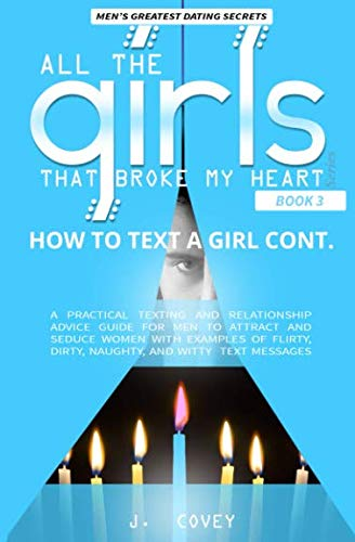 How to Text a Girl Cont.: A Practical Texting and Relationship Advice Guide for Men to Attract and Seduce Women with Examples of Flirty, Dirty, ... Messages (All The Girls That Broke My Heart)