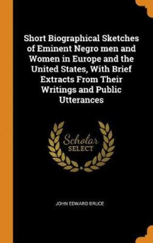 Short Biographical Sketches of Eminent Negro men and Women in Europe and the United States, With Brief Extracts From Their Writings and Public Utterances
