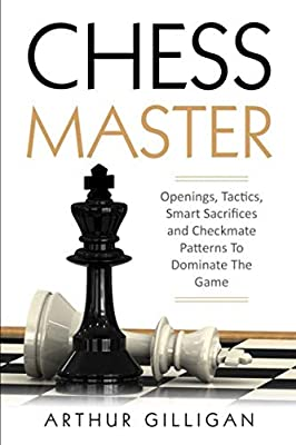 Chess Master: Openings, Tactics, Smart Sacrifices and Checkmate Patterns To Dominate The Game