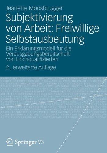 Subjektivierung von Arbeit: Freiwillige Selbstausbeutung: Ein Erklärungsmodell für die Verausgabungsbereitschaft von Hochqualifizierten, 2. Erweiterte Auflage