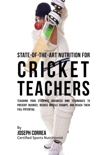 State-Of-The-Art Nutrition for Cricket Teachers: Teaching Your Students Advanced RMR Techniques to Prevent Injuries, Reduce Muscle Cramps, and Reach Their Full Potential ebook